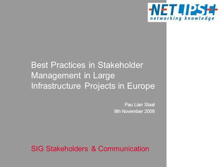 Pau Lian Staal 9th November 2009 Best Practices in Stakeholder Management in Large Infrastructure Projects in Europe SIG Stakeholders & Communication.