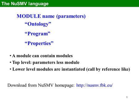 "1 MODULE name (parameters) ""Ontology"" ""Program"" ""Properties"" The NuSMV language A module can contain modules Top level: parameters less module Lower level."