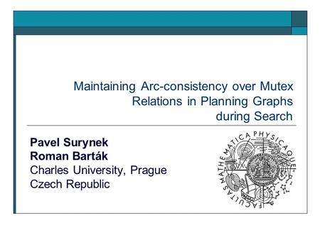 Maintaining Arc-consistency over Mutex Relations in Planning Graphs during Search Pavel Surynek Roman Barták Charles University, Prague Czech Republic.
