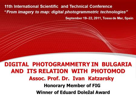 DIGITAL PHOTOGRAMMETRY IN BULGARIA AND ITS RELATION WITH PHOTOMOD Assoc. Prof. Dr. Ivan Katzarsky 11th International Scientific and Technical Conference.