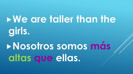 We are taller than the girls.  Nosotros somos más altas que ellas.