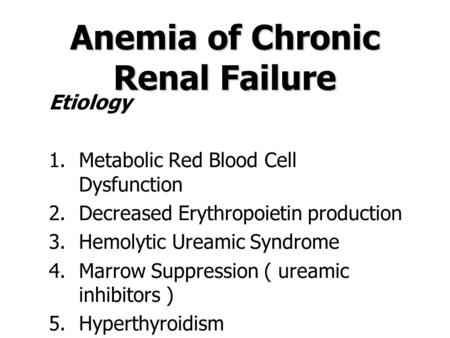 Anemia of Chronic Renal Failure Etiology 1.Metabolic Red Blood Cell Dysfunction 2.Decreased Erythropoietin production 3.Hemolytic Ureamic Syndrome 4.Marrow.