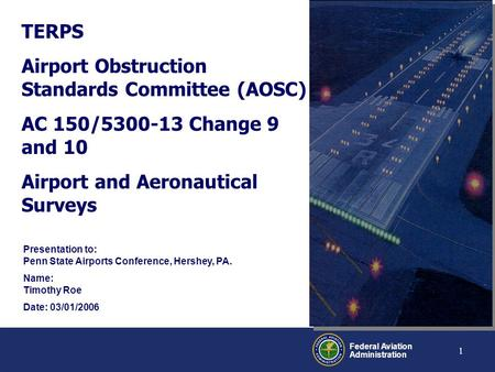 Federal Aviation Administration 1 TERPS Airport Obstruction Standards Committee (AOSC) AC 150/5300-13 Change 9 and 10 Airport and Aeronautical Surveys.