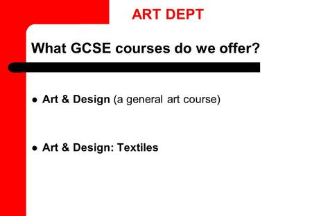 What GCSE courses do we offer? Art & Design (a general art course) Art & Design: Textiles ART DEPT.