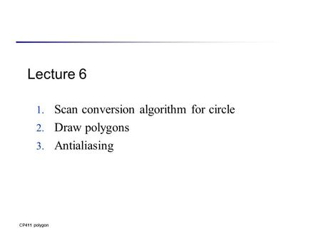 CP411 polygon Lecture 6 1. Scan conversion algorithm for circle 2. Draw polygons 3. Antialiasing.