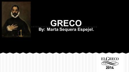 "By: Marta Sequera Espejel. GRECO. Domenikos Theotokopoulos, known as ""El Greco"" was born in 1541 in Cardía, on the island of Crete and died in 1614 in."