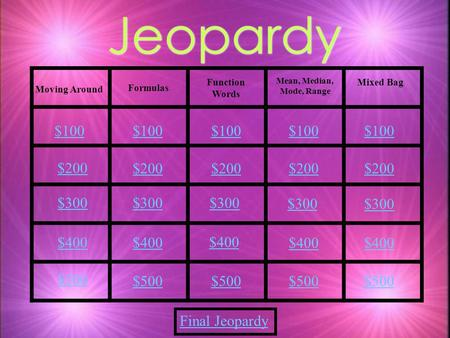 Jeopardy Moving Around Formulas Mean, Median, Mode, Range Final Jeopardy Function Words Mixed Bag $100 $200 $300 $400 $500 $100 $200 $300 $400 $500.
