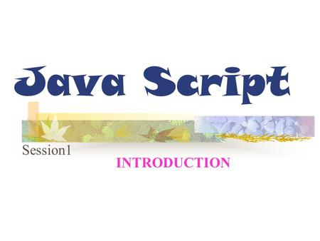Java Script Session1 INTRODUCTION. Session Objectives Describe JavaScript Differentiate between Client-Side and Server- Side Applications Differentiate.