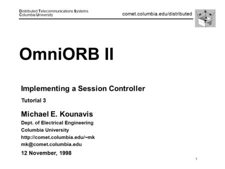 1 Distributed Telecommunications Systems Columbia University comet.columbia.edu/distributed OmniORB II Michael E. Kounavis Dept. of Electrical Engineering.