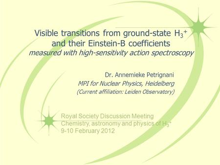 Visible transitions from ground-state H 3 + and their Einstein-B coefficients measured with high-sensitivity action spectroscopy Dr. Annemieke Petrignani.