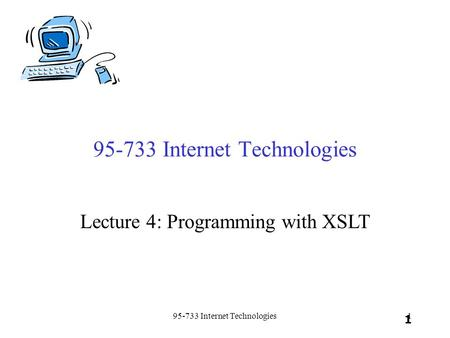 95-733 Internet Technologies1 1 Lecture 4: Programming with XSLT.