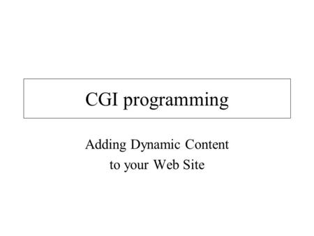 CGI programming Adding Dynamic Content to your Web Site.
