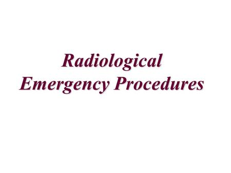 Radiological Emergency Procedures FOR ALL ISOTOPES 1.Prevent others from entering the affected area or coming into contact with the potentially radioactive.