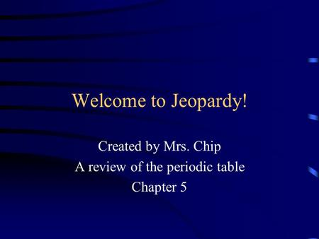 Welcome to Jeopardy! Created by Mrs. Chip A review of the periodic table Chapter 5.