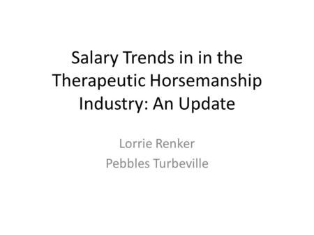 Salary Trends in in the Therapeutic Horsemanship Industry: An Update Lorrie Renker Pebbles Turbeville.