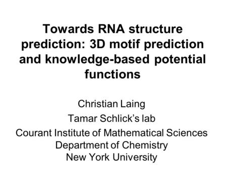 Towards RNA structure prediction: 3D motif prediction and knowledge-based potential functions Christian Laing Tamar Schlick's lab Courant Institute of.