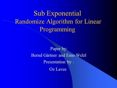 Sub Exponential Randomize Algorithm for Linear Programming Paper by: Bernd Gärtner and Emo Welzl Presentation by : Oz Lavee.