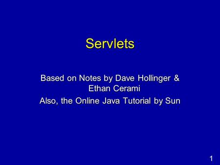 1 Servlets Based on Notes by Dave Hollinger & Ethan Cerami Also, the Online Java Tutorial by Sun.