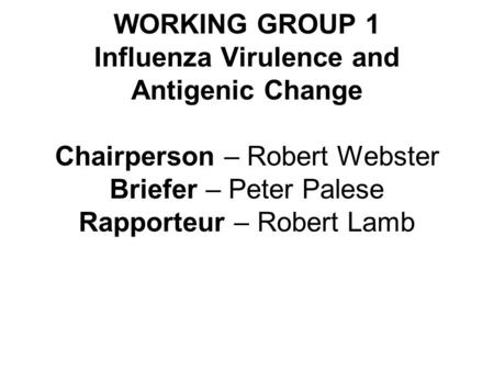 WORKING GROUP 1 Influenza Virulence and Antigenic Change Chairperson – Robert Webster Briefer – Peter Palese Rapporteur – Robert Lamb.