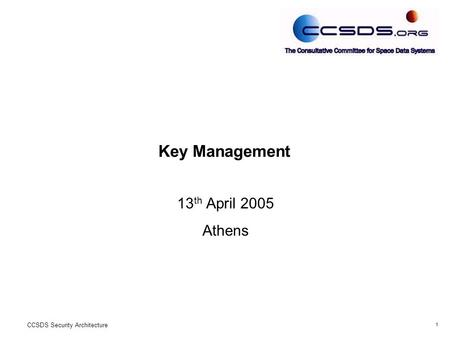 1 CCSDS Security Architecture Key Management 13 th April 2005 Athens.