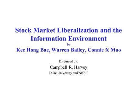 Stock Market Liberalization and the Information Environment by Kee Hong Bae, Warren Bailey, Connie X Mao Discussed by: Campbell R. Harvey Duke University.