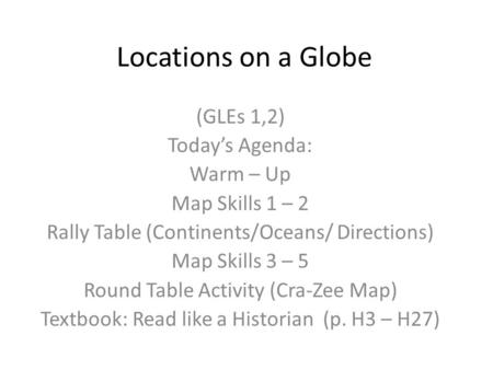 Locations on a Globe (GLEs 1,2) Today's Agenda: Warm – Up Map Skills 1 – 2 Rally Table (Continents/Oceans/ Directions) Map Skills 3 – 5 Round Table Activity.