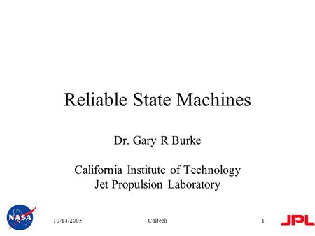 10/14/2005Caltech1 Reliable State Machines Dr. Gary R Burke California Institute of Technology Jet Propulsion Laboratory.