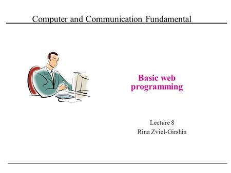 Computer and Communication Fundamental Basic web programming Lecture 8 Rina Zviel-Girshin.