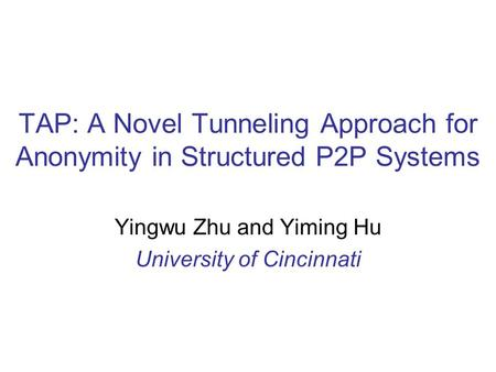 TAP: A Novel Tunneling Approach for Anonymity in Structured P2P Systems Yingwu Zhu and Yiming Hu University of Cincinnati.