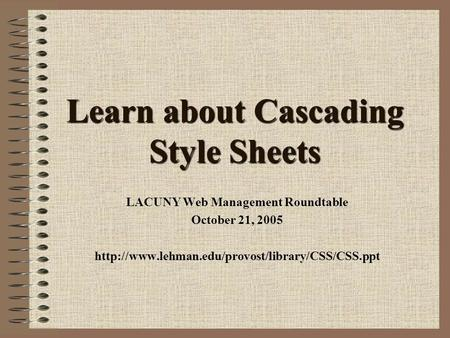 Learn about Cascading Style Sheets LACUNY Web Management Roundtable October 21, 2005