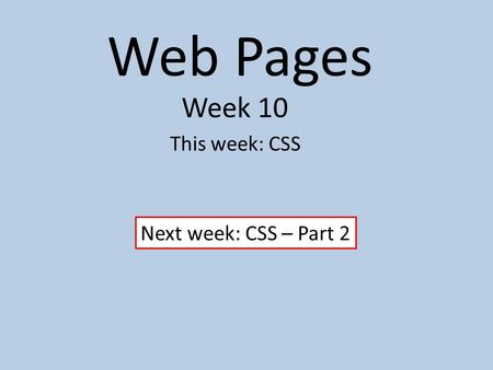 Web Pages Week 10 This week: CSS Next week: CSS – Part 2.