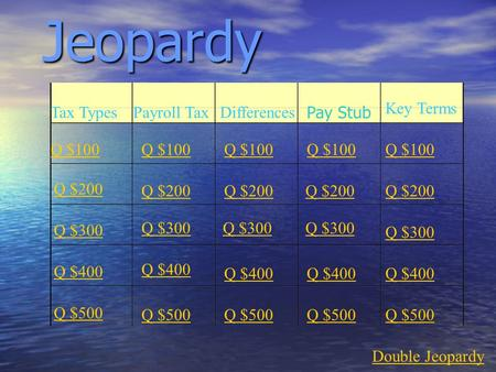 Jeopardy Tax TypesPayroll TaxDifferences Key Terms Q $100 Q $200 Q $300 Q $400 Q $500 Q $100 Q $200 Q $300 Q $400 Q $500 Double Jeopardy Pay Stub.