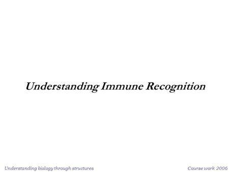 Understanding biology through structuresCourse work 2006 Understanding Immune Recognition.