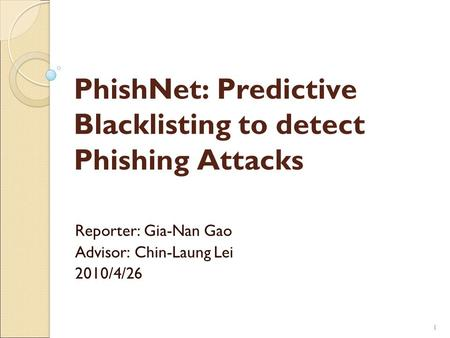11 PhishNet: Predictive Blacklisting to detect Phishing Attacks Reporter: Gia-Nan Gao Advisor: Chin-Laung Lei 2010/4/26.