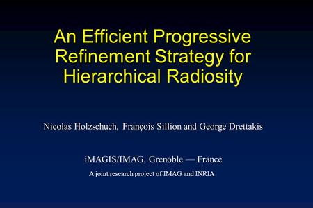 An Efficient Progressive Refinement Strategy for Hierarchical Radiosity Nicolas Holzschuch, François Sillion and George Drettakis iMAGIS/IMAG, Grenoble.