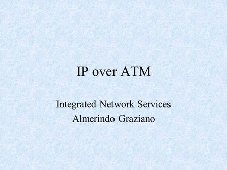 IP over ATM Integrated Network Services Almerindo Graziano.