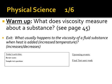  Warm up: What does viscosity measure about a substance? (see page 45)  Exit: What usually happens to the viscosity of a fluid substance when heat is.