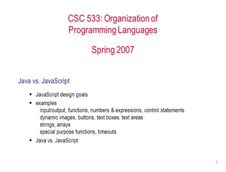 1 CSC 533: Organization of Programming Languages Spring 2007 Java vs. JavaScript  JavaScript design goals  examples input/output, functions, numbers.