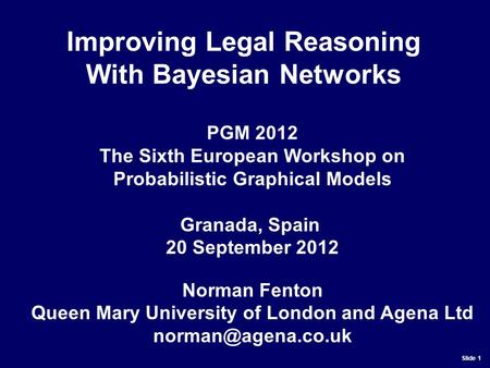 Slide 1 PGM 2012 The Sixth European Workshop on Probabilistic Graphical Models Granada, Spain 20 September 2012 Norman Fenton Queen Mary University of.