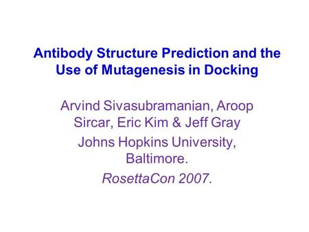 Antibody Structure Prediction and the Use of Mutagenesis in Docking Arvind Sivasubramanian, Aroop Sircar, Eric Kim & Jeff Gray Johns Hopkins University,