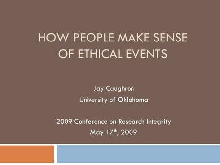 HOW PEOPLE MAKE SENSE OF ETHICAL EVENTS Jay Caughron University of Oklahoma 2009 Conference on Research Integrity May 17 th, 2009.