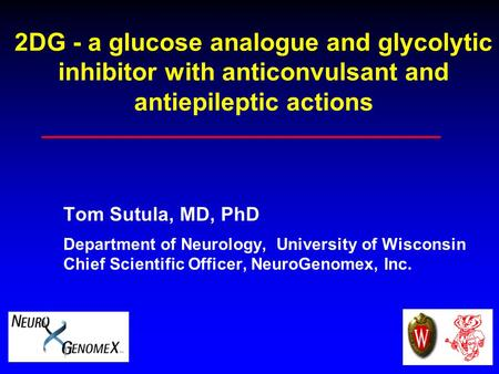 2DG - a glucose analogue and glycolytic inhibitor with anticonvulsant and antiepileptic actions Tom Sutula, MD, PhD Department of Neurology, University.