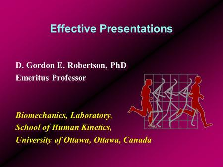 Effective Presentations D. Gordon E. Robertson, PhD Emeritus Professor Biomechanics, Laboratory, School of Human Kinetics, University of Ottawa, Ottawa,