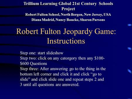 Robert Fulton Jeopardy Game: Instructions Step one: start slideshow Step two: click on any catorgory then any $100- $600 Questions Step three: After answering.