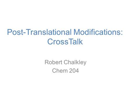 Post-Translational Modifications: CrossTalk Robert Chalkley Chem 204.