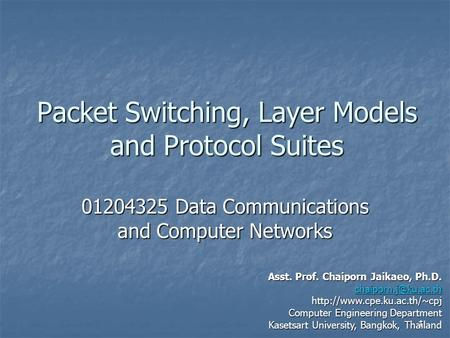 1 Packet Switching, Layer Models and Protocol Suites 01204325 Data Communications and Computer Networks Asst. Prof. Chaiporn Jaikaeo, Ph.D.