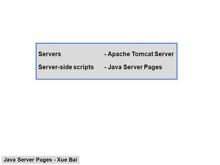 Servers- Apache Tomcat Server Server-side scripts- Java Server Pages Java Server Pages - Xue Bai.