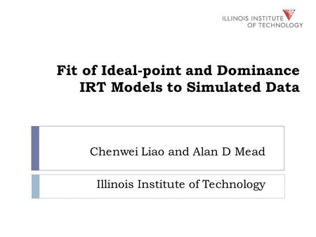 Fit of Ideal-point and Dominance IRT Models to Simulated Data Chenwei Liao and Alan D Mead Illinois Institute of Technology.