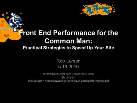 Front End Performance for the Common Man: Practical Strategies to Speed Up Your Site Rob Larsen 5.19.2010 htmlcssjavascript.com |