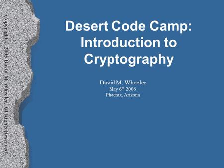 Copyright © 2005 David M. Wheeler, All Rights Reserved Desert Code Camp: Introduction to Cryptography David M. Wheeler May 6 th 2006 Phoenix, Arizona.